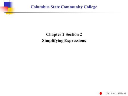 Ch 2 Sec 2: Slide #1 Columbus State Community College Chapter 2 Section 2 Simplifying Expressions.