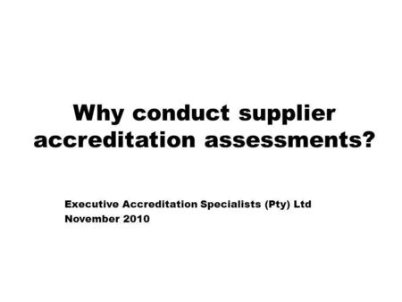 Why conduct supplier accreditation assessments? Executive Accreditation Specialists (Pty) Ltd November 2010.