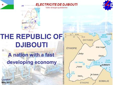 THE REPUBLIC OF DJIBOUTI A nation with a fast developing economy London May 2013 ELECTRICITE DE DJIBOUTI Votre énergie quotidienne.