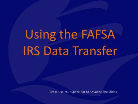 Using the FAFSA IRS Data Transfer Please Use Your Space Bar to Advance The Slides.