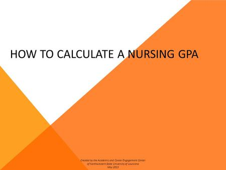 HOW TO CALCULATE A NURSING GPA Created by the Academic and Career Engagement Center of Northwestern State University of Louisiana May 2013.