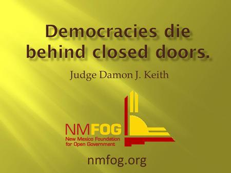 Judge Damon J. Keith nmfog.org. In recognition of the fact that a representative government is dependent upon an informed electorate, it is declared to.