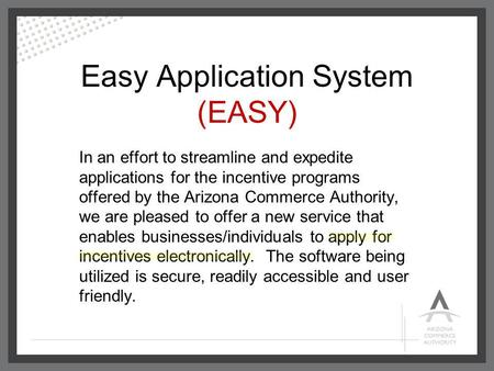 Easy Application System (EASY) In an effort to streamline and expedite applications for the incentive programs offered by the Arizona Commerce Authority,