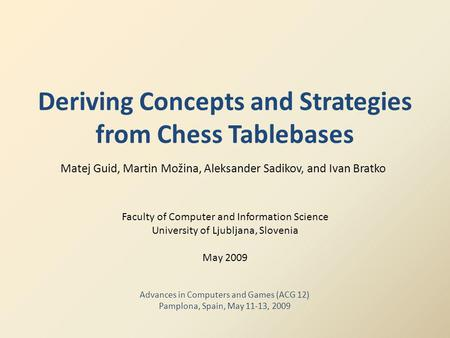 Deriving Concepts and Strategies from Chess Tablebases Matej Guid, Martin Možina, Aleksander Sadikov, and Ivan Bratko Faculty of Computer and Information.