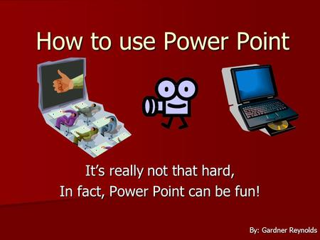 How to use Power Point Its really not that hard, In fact, Power Point can be fun! By: Gardner Reynolds.