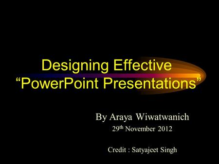 Designing Effective PowerPoint Presentations By Araya Wiwatwanich 29 th November 2012 Credit : Satyajeet Singh.
