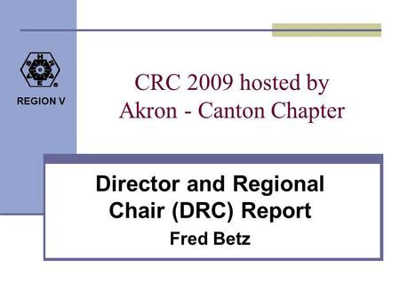 REGION V CRC 2009 hosted by Akron - Canton Chapter Director and Regional Chair (DRC) Report Fred Betz.
