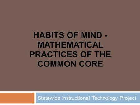 HABITS OF MIND - MATHEMATICAL PRACTICES OF THE COMMON CORE Statewide Instructional Technology Project.