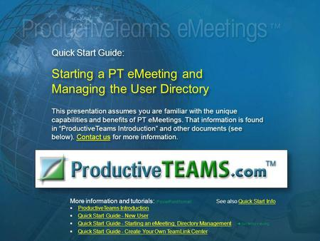 Quick Start Guide: Starting a PT eMeeting and Managing the User Directory This presentation assumes you are familiar with the unique capabilities and benefits.