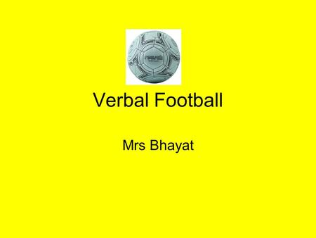 Verbal Football Mrs Bhayat. How to Play There are two teams. Each team has a captain. You have time to train in your teams before the match begins by.