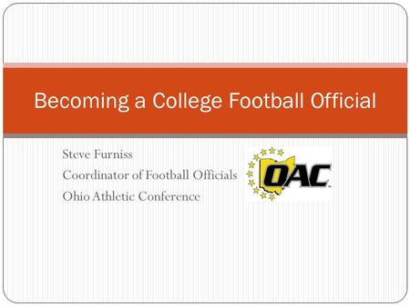 Steve Furniss Coordinator of Football Officials Ohio Athletic Conference Becoming a College Football Official.