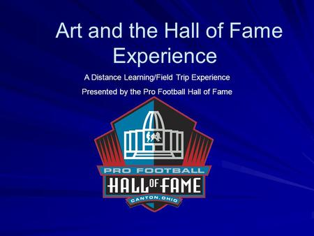 Art and the Hall of Fame Experience A Distance Learning/Field Trip Experience Presented by the Pro Football Hall of Fame.