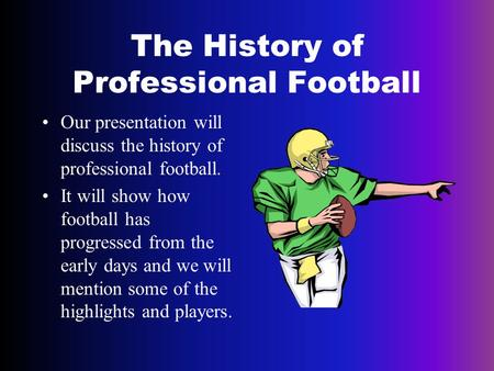 The History of Professional Football Our presentation will discuss the history of professional football. It will show how football has progressed from.
