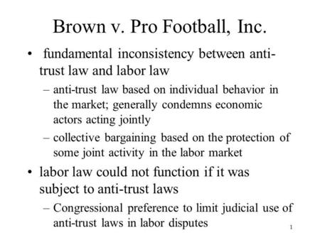 1 Brown v. Pro Football, Inc. fundamental inconsistency between anti- trust law and labor law –anti-trust law based on individual behavior in the market;