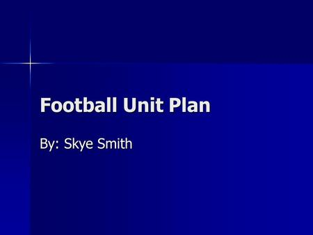Football Unit Plan By: Skye Smith. Main Objectives This unit plan is made to help students learn how to play football. This unit plan is made to help.