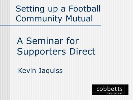 Setting up a Football Community Mutual A Seminar for Supporters Direct Kevin Jaquiss.