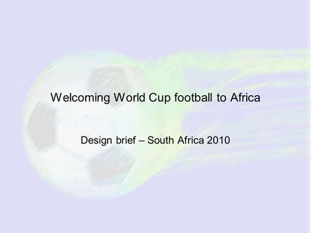 Welcoming World Cup football to Africa Design brief – South Africa 2010.