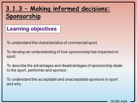 3.1.3 – Making informed decisions: Sponsorship Learning objectives To understand the characteristics of commercial sport. To develop an understanding of.