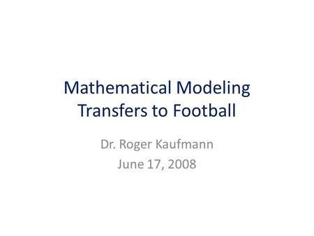Mathematical Modeling Transfers to Football Dr. Roger Kaufmann June 17, 2008.