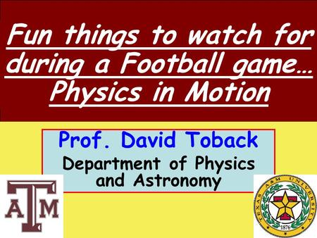 October 8, 2009 David Toback Professor of Physics and Astronomy Prof. David Toback Department of Physics and Astronomy Fun things to watch for during a.