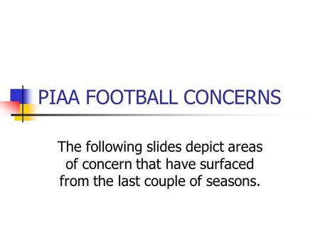 PIAA FOOTBALL CONCERNS The following slides depict areas of concern that have surfaced from the last couple of seasons.