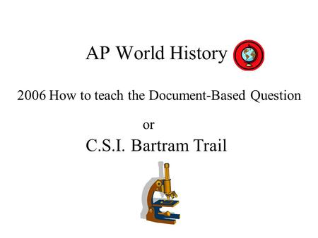 AP World History 2006 How to teach the Document-Based Question C.S.I. Bartram Trail or.