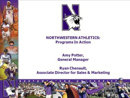 NORTHWESTERN ATHLETICS: Programs In Action Amy Potter, General Manager Ryan Chenault, Associate Director for Sales & Marketing.