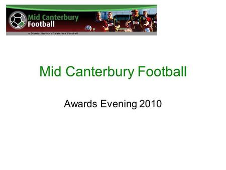 Mid Canterbury Football Awards Evening 2010. Mid Canterbury United 10 th Grade Boys MVP Jayden Fuller MIP Jayden Bird.