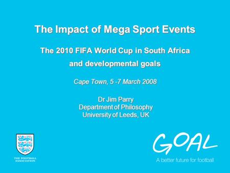 The Impact of Mega Sport Events The 2010 FIFA World Cup in South Africa and developmental goals Cape Town, 5 -7 March 2008 Dr Jim Parry Department of Philosophy.