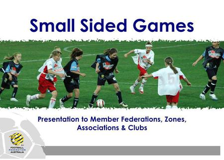 Small Sided Games Presentation to Member Federations, Zones, Associations & Clubs.