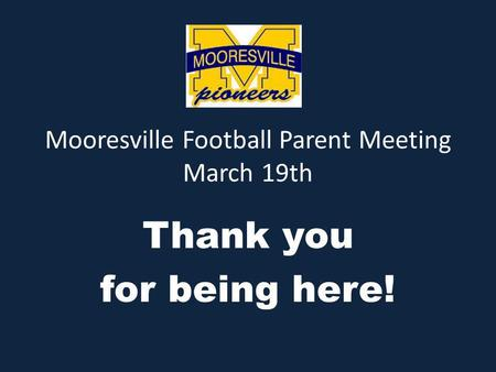Mooresville Football Parent Meeting March 19th Thank you for being here!
