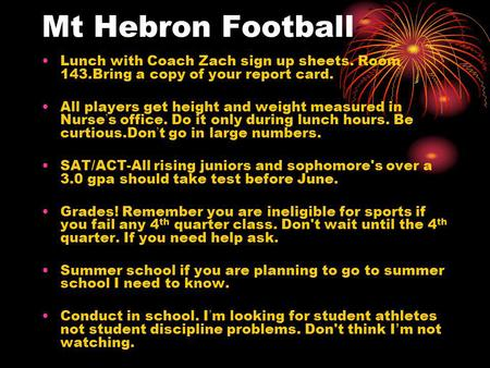 Mt Hebron Football Lunch with Coach Zach sign up sheets. Room 143.Bring a copy of your report card. All players get height and weight measured in Nurse.