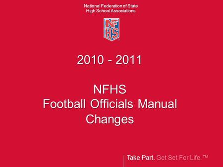 Take Part. Get Set For Life. National Federation of State High School Associations 2010 - 2011 NFHS Football Officials Manual Changes.