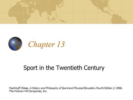 Chapter 13 Sport in the Twentieth Century Mechikoff /Estes, A History and Philosophy of Sport and Physical Education, Fourth Edition © 2006, The McGraw-Hill.