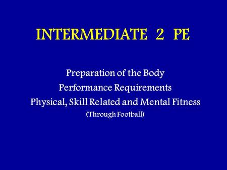 INTERMEDIATE 2 PE Preparation of the Body Performance Requirements Physical, Skill Related and Mental Fitness (Through Football)