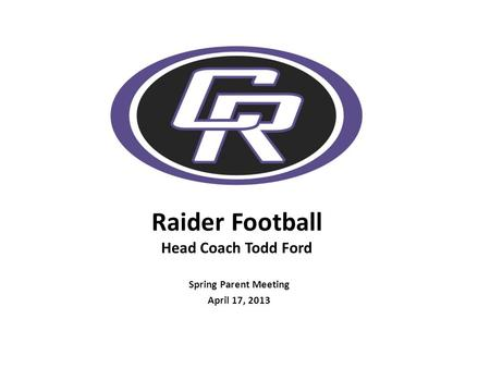 Raider Football Head Coach Todd Ford Spring Parent Meeting April 17, 2013.
