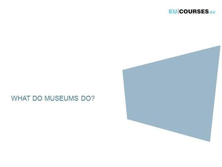 WHAT DO MUSEUMS DO?. What do museums do? ICOM - International Council of Museums A museum is a permanent institution in the service of society and of.