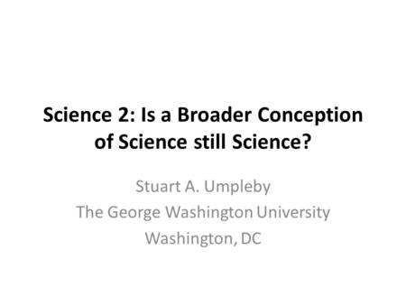 Science 2: Is a Broader Conception of Science still Science? Stuart A. Umpleby The George Washington University Washington, DC.