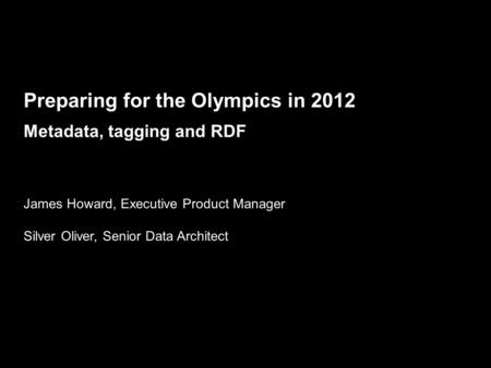 Future Media & Technology, Journalism BBC MMVIII Preparing for the Olympics in 2012 Metadata, tagging and RDF James Howard, Executive Product Manager Silver.