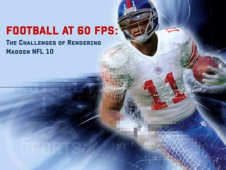 FOOTBALL AT 60 FPS: FOOTBALL AT 60 FPS: The Challenges of Rendering Madden NFL 10.
