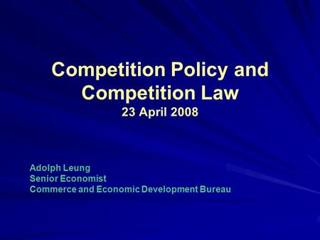 Competition Policy and Competition Law 23 April 2008 Adolph Leung Senior Economist Commerce and Economic Development Bureau.