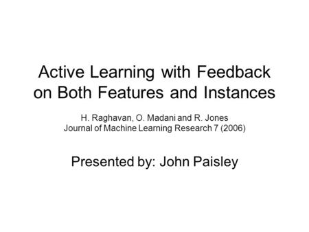 Active Learning with Feedback on Both Features and Instances H. Raghavan, O. Madani and R. Jones Journal of Machine Learning Research 7 (2006) Presented.
