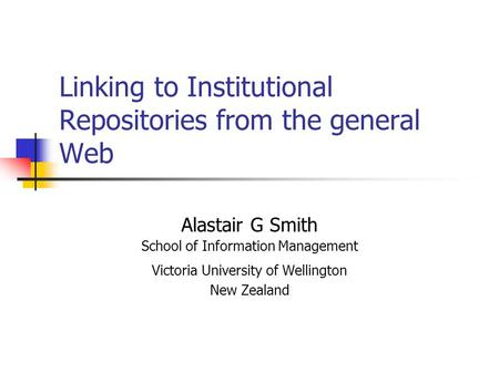 Linking to Institutional Repositories from the general Web Alastair G Smith School of Information Management Victoria University of Wellington New Zealand.