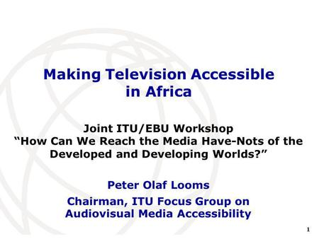 1 International Telecommunication Union Making Television Accessible in Africa Peter Olaf Looms Chairman, ITU Focus Group on Audiovisual Media Accessibility.