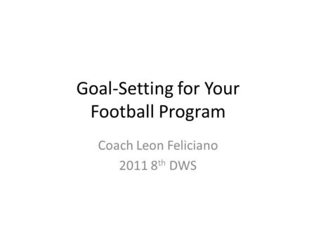 Goal-Setting for Your Football Program Coach Leon Feliciano 2011 8 th DWS.