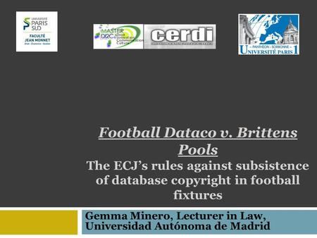 Football Dataco v. Brittens Pools The ECJs rules against subsistence of database copyright in football fixtures Gemma Minero, Lecturer in Law, Universidad.