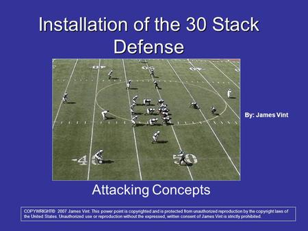 Attacking Concepts Installation of the 30 Stack Defense COPYWRIGHT© 2007 James Vint. This power point is copyrighted and is protected from unauthorized.