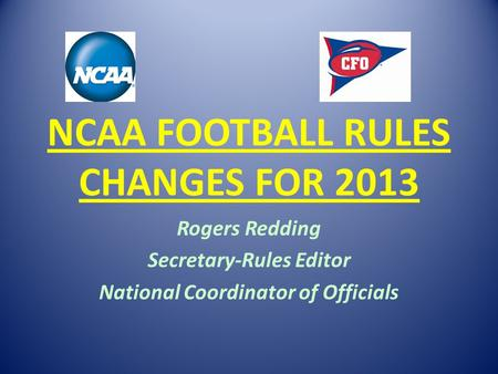NCAA FOOTBALL RULES CHANGES FOR 2013 Rogers Redding Secretary-Rules Editor National Coordinator of Officials.