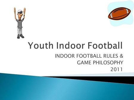 INDOOR FOOTBALL RULES & GAME PHILOSOPHY 2011. As a general statement, the fundamentals of Indoor Football mirror high school beliefs. Sportsmanship Expectation.