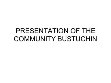 PRESENTATION OF THE COMMUNITY BUSTUCHIN. Introduction Where? – In the East of Tg Jiu, about 40km 8 villages: Bustuchin (center), Cionti, Motorgi,